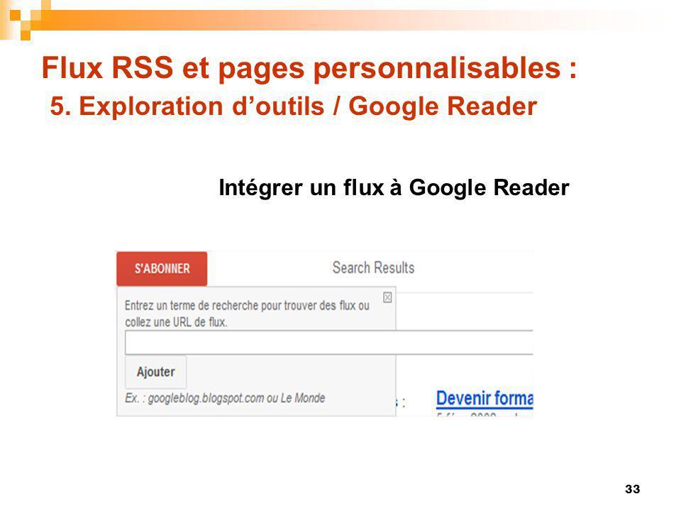 Flux RSS et pages personnalisables : 5. Exploration doutils / Google Reader 33 Intégrer un flux à Google Reader