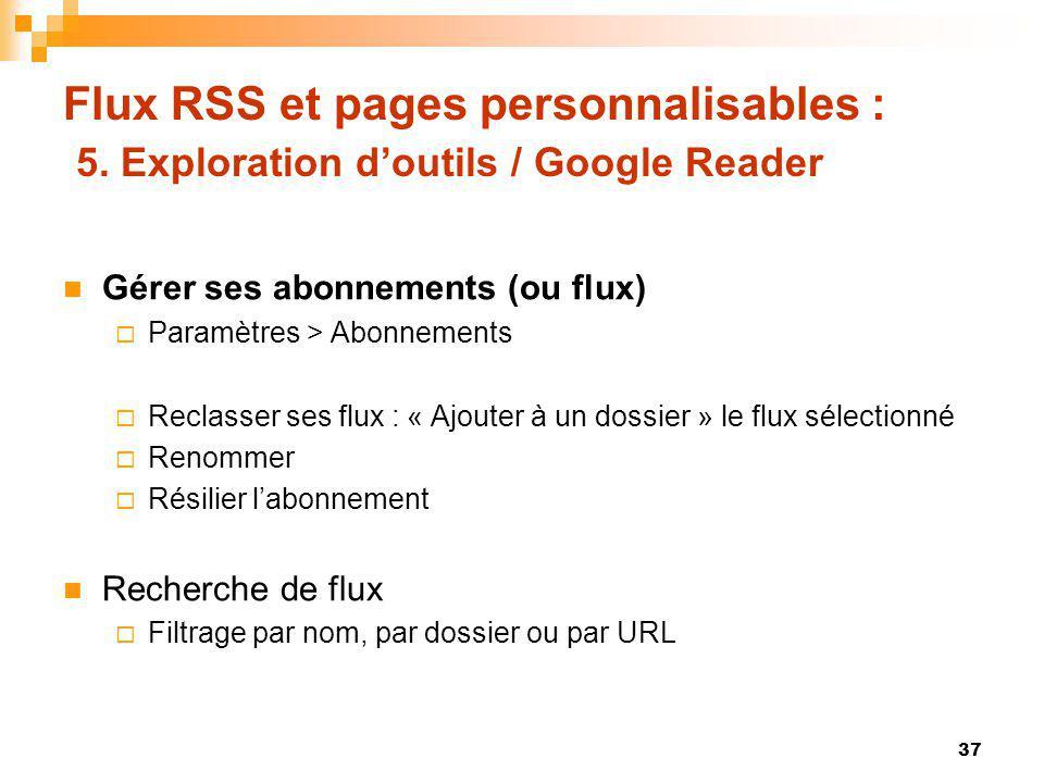 Flux RSS et pages personnalisables : 5. Exploration doutils / Google Reader Gérer ses abonnements (ou flux) Paramètres > Abonnements Reclasser ses flu