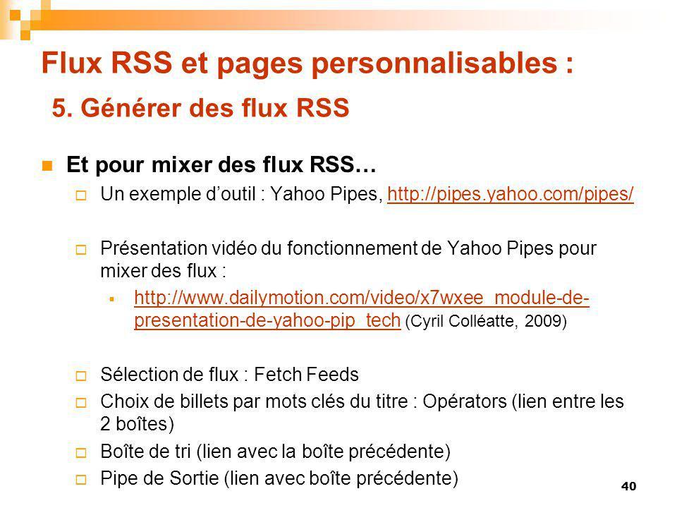 Flux RSS et pages personnalisables : 5. Générer des flux RSS Et pour mixer des flux RSS… Un exemple doutil : Yahoo Pipes, http://pipes.yahoo.com/pipes