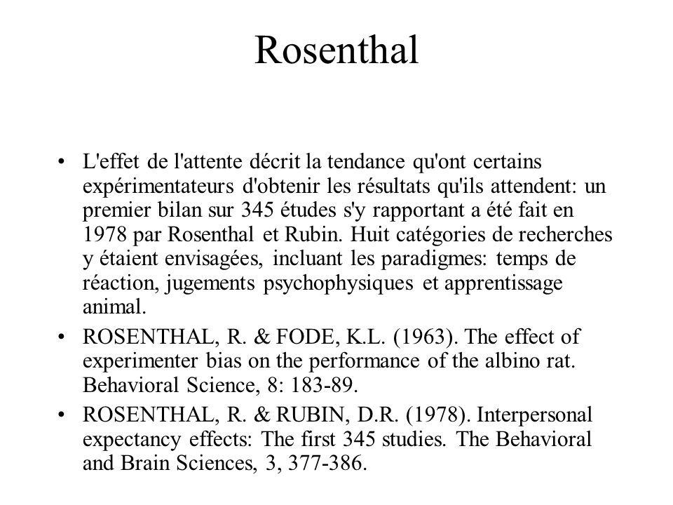 Rosenthal L effet de l attente décrit la tendance qu ont certains expérimentateurs d obtenir les résultats qu ils attendent: un premier bilan sur 345 études s y rapportant a été fait en 1978 par Rosenthal et Rubin.