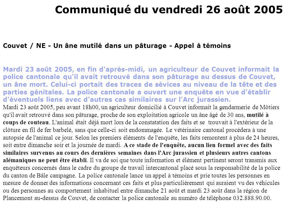 Communiqué du vendredi 26 août 2005 Couvet / NE - Un âne mutilé dans un pâturage - Appel à témoins Mardi 23 août 2005, en fin d après-midi, un agriculteur de Couvet informait la police cantonale qu il avait retrouvé dans son pâturage au dessus de Couvet, un âne mort.