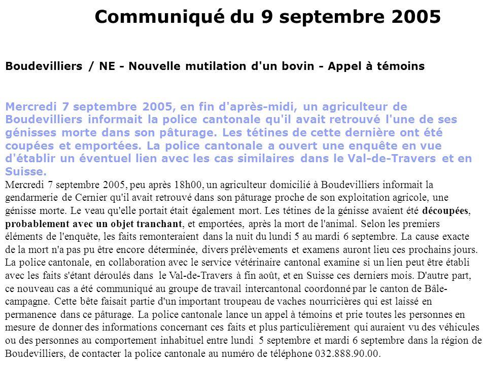 Communiqué du 9 septembre 2005 Boudevilliers / NE - Nouvelle mutilation d un bovin - Appel à témoins Mercredi 7 septembre 2005, en fin d après-midi, un agriculteur de Boudevilliers informait la police cantonale qu il avait retrouvé l une de ses génisses morte dans son pâturage.