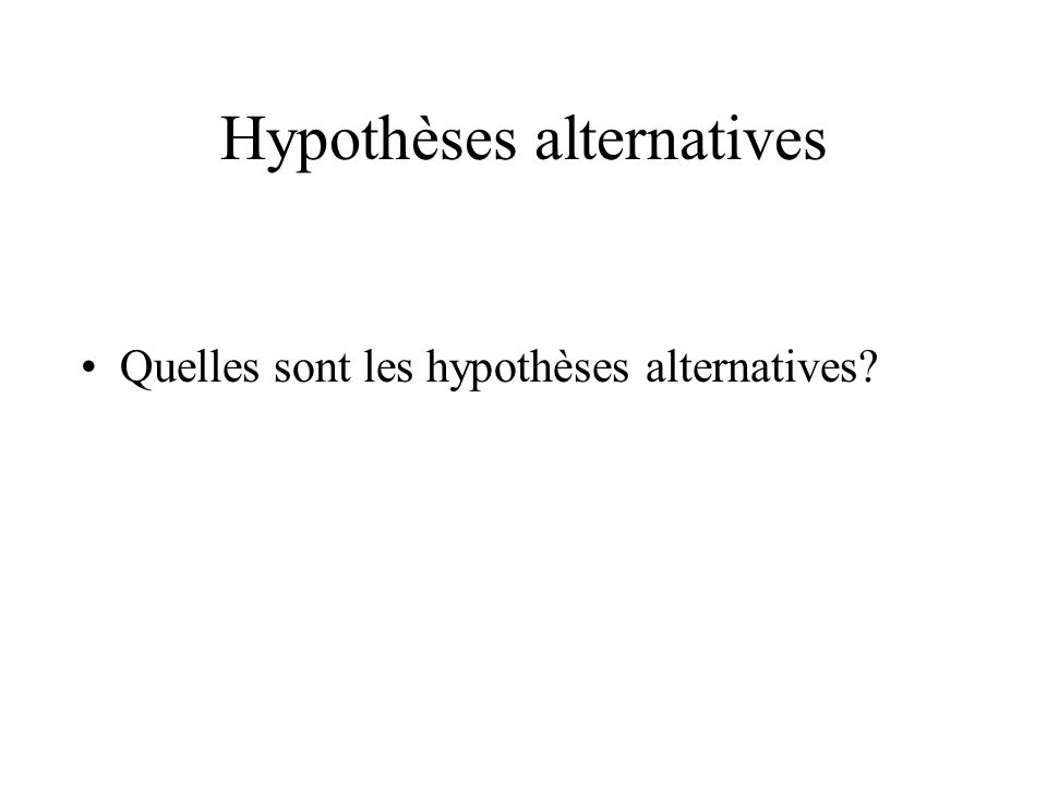 Hypothèses alternatives Quelles sont les hypothèses alternatives?