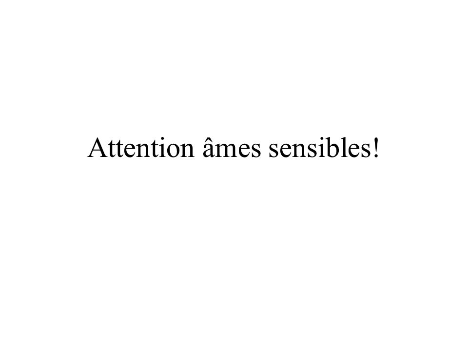 Attention âmes sensibles!