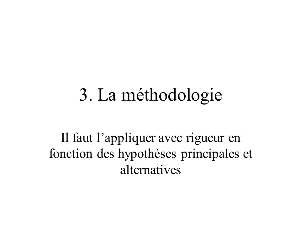 3. La méthodologie Il faut lappliquer avec rigueur en fonction des hypothèses principales et alternatives