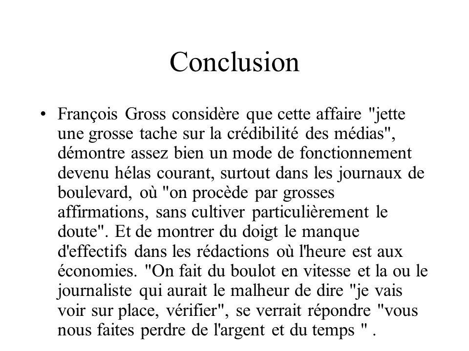 Conclusion François Gross considère que cette affaire jette une grosse tache sur la crédibilité des médias , démontre assez bien un mode de fonctionnement devenu hélas courant, surtout dans les journaux de boulevard, où on procède par grosses affirmations, sans cultiver particulièrement le doute .