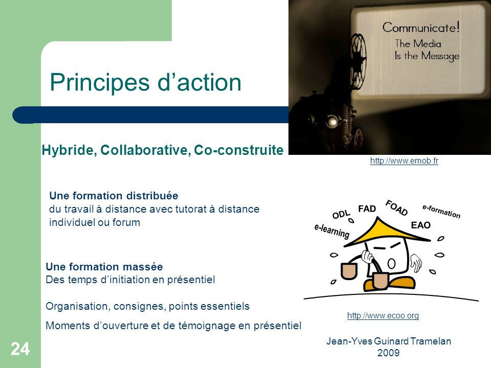Jean-Yves Guinard Tramelan 2009 24 Principes daction Hybride, Collaborative, Co-construite http://www.emob.fr http://www.ecoo.org Une formation distri