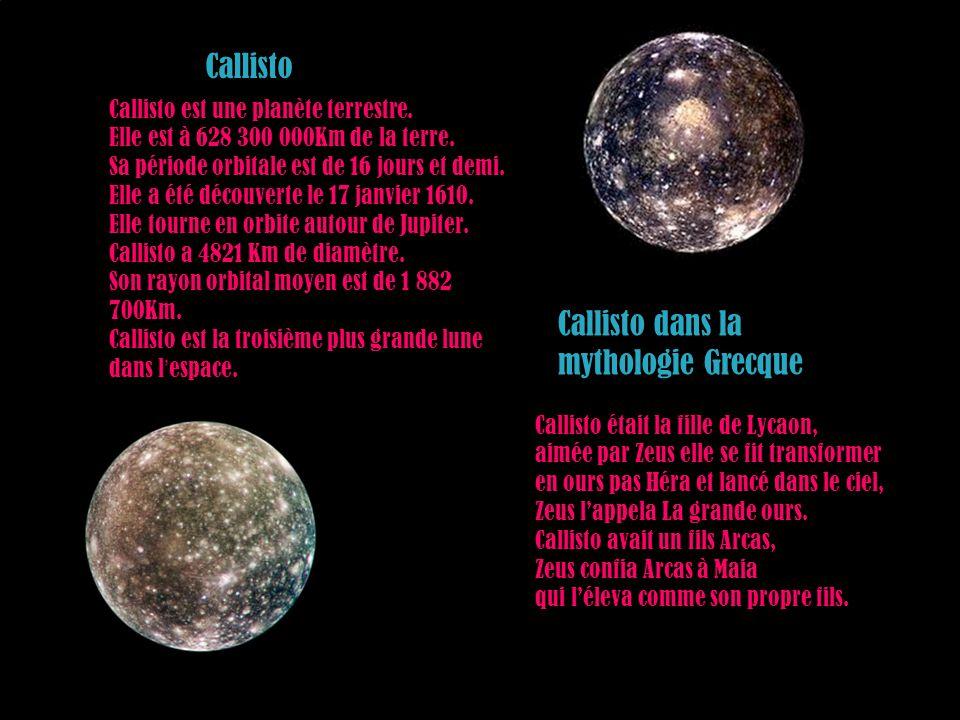 Callisto est une planète terrestre. Elle est à 628 300 000Km de la terre. Sa période orbitale est de 16 jours et demi. Elle a été découverte le 17 jan