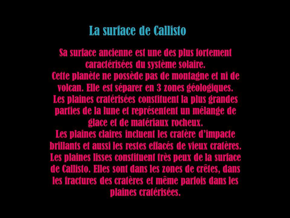 La surface de Callisto Sa surface ancienne est une des plus fortement caractérisées du système solaire. Cette planète ne possède pas de montagne et ni