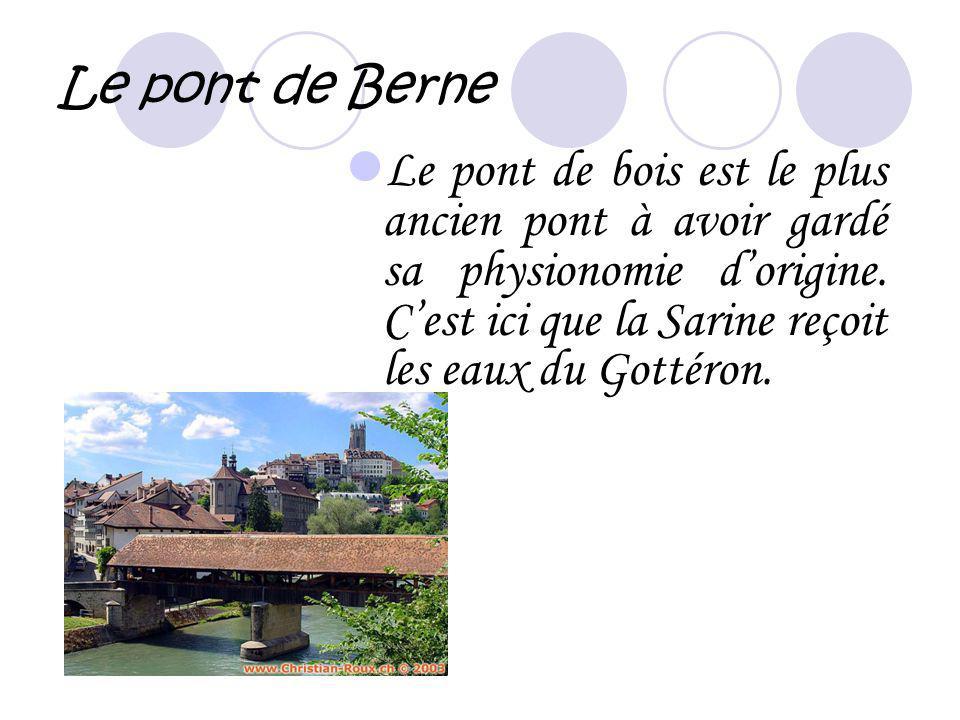 Le pont de Berne L e pont de bois est le plus ancien pont à avoir gardé sa physionomie dorigine. Cest ici que la Sarine reçoit les eaux du Gottéron.