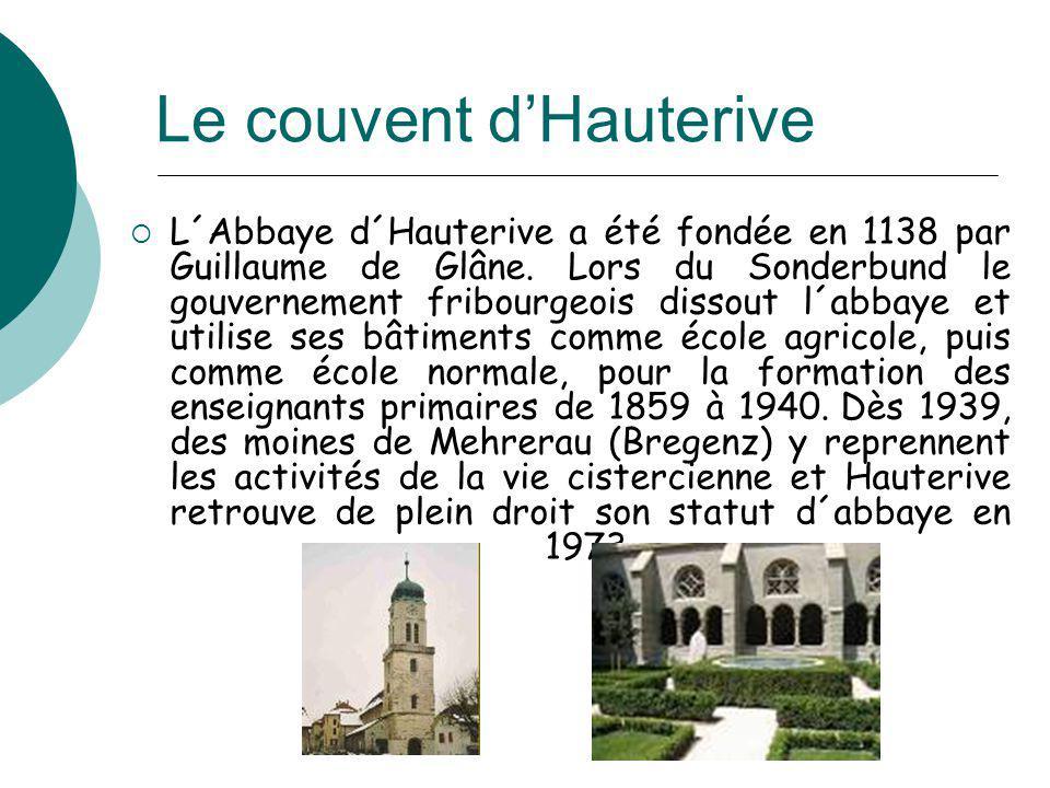 Le couvent dHauterive L´Abbaye d´Hauterive a été fondée en 1138 par Guillaume de Glâne. Lors du Sonderbund le gouvernement fribourgeois dissout l´abba