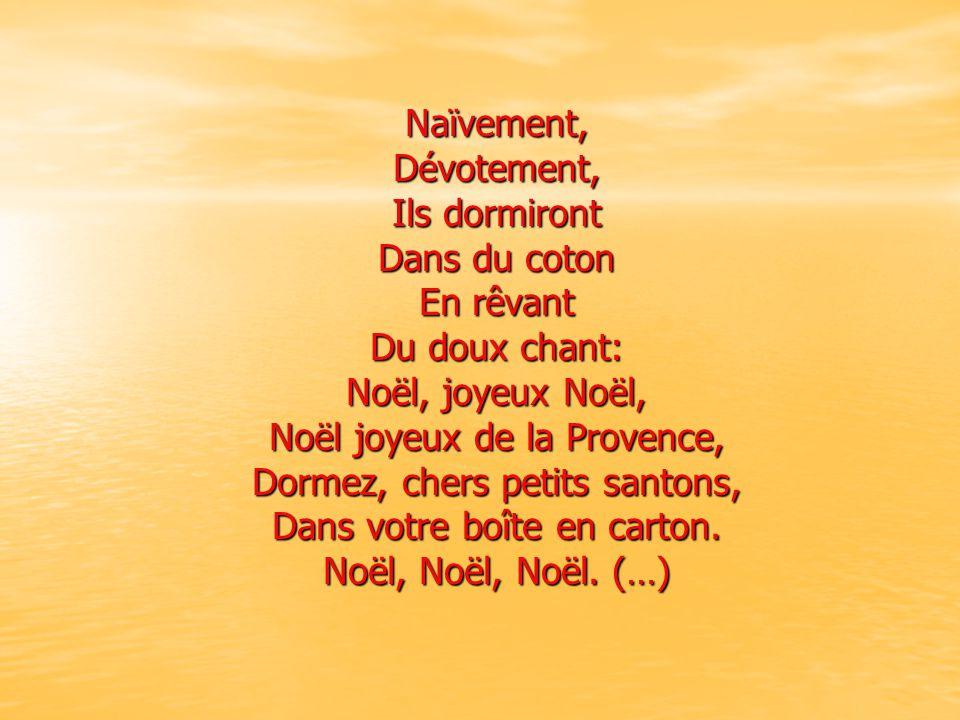 Naïvement,Dévotement, Ils dormiront Dans du coton En rêvant Du doux chant: Noël, joyeux Noël, Noël joyeux de la Provence, Dormez, chers petits santons