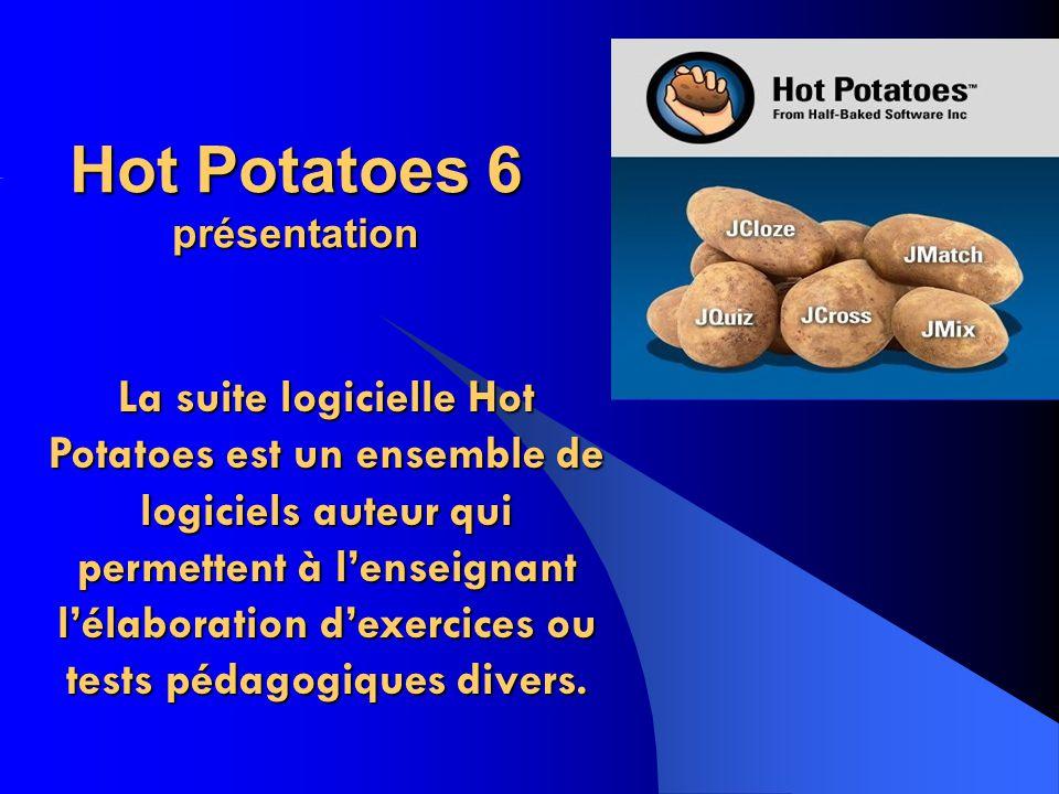 Hot Potatoes 6 présentation La suite logicielle Hot Potatoes est un ensemble de logiciels auteur qui permettent à lenseignant lélaboration dexercices ou tests pédagogiques divers.