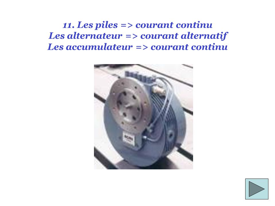 11. Les piles => courant continu Les alternateur => courant alternatif Les accumulateur => courant continu