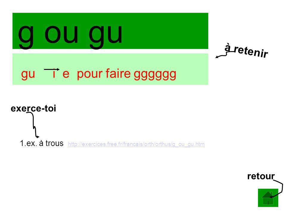 g ou gu gu i e pour faire gggggg 1.ex. à trous http://exercices.free.fr/francais/orth/orthus/g_ou_gu.htm http://exercices.free.fr/francais/orth/orthus