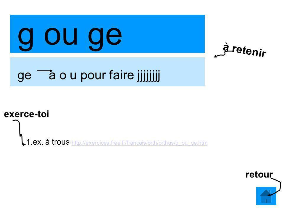 g ou ge ge a o u pour faire jjjjjjjj 1.ex. à trous http://exercices.free.fr/francais/orth/orthus/g_ou_ge.htm http://exercices.free.fr/francais/orth/or