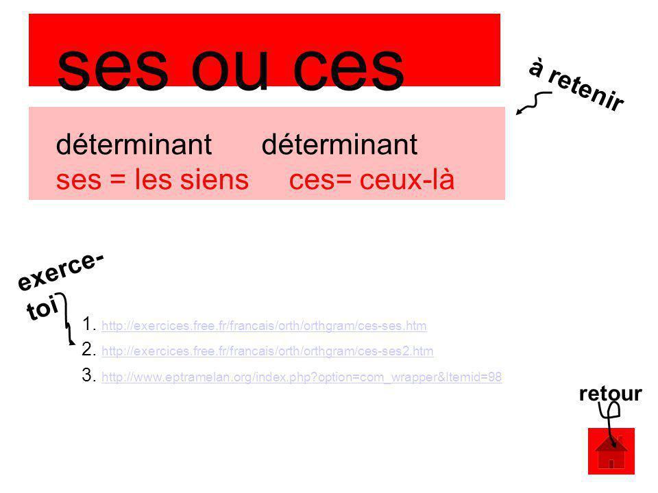 ses ou ces déterminant déterminant ses = les siens ces= ceux-là 1. http://exercices.free.fr/francais/orth/orthgram/ces-ses.htm http://exercices.free.f