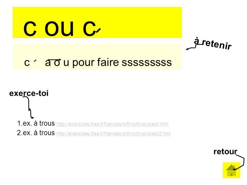 c ou c c a o u pour faire sssssssss 1.ex. à trous http://exercices.free.fr/francais/orth/orthus/ccedil.htm http://exercices.free.fr/francais/orth/orth
