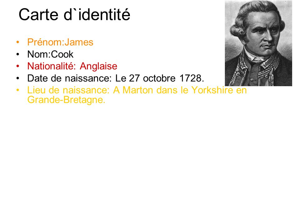 Carte d`identité Prénom:James Nom:Cook Nationalité: Anglaise Date de naissance: Le 27 octobre 1728.