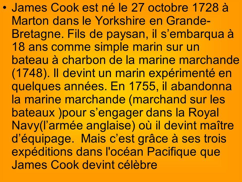 James Cook est né le 27 octobre 1728 à Marton dans le Yorkshire en Grande- Bretagne.