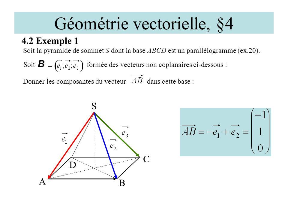 Géométrie vectorielle, §4 4.2 Exemple 1 D A C S Soit la pyramide de sommet S dont la base ABCD est un parallélogramme (ex.20). B Soit B formée des vec