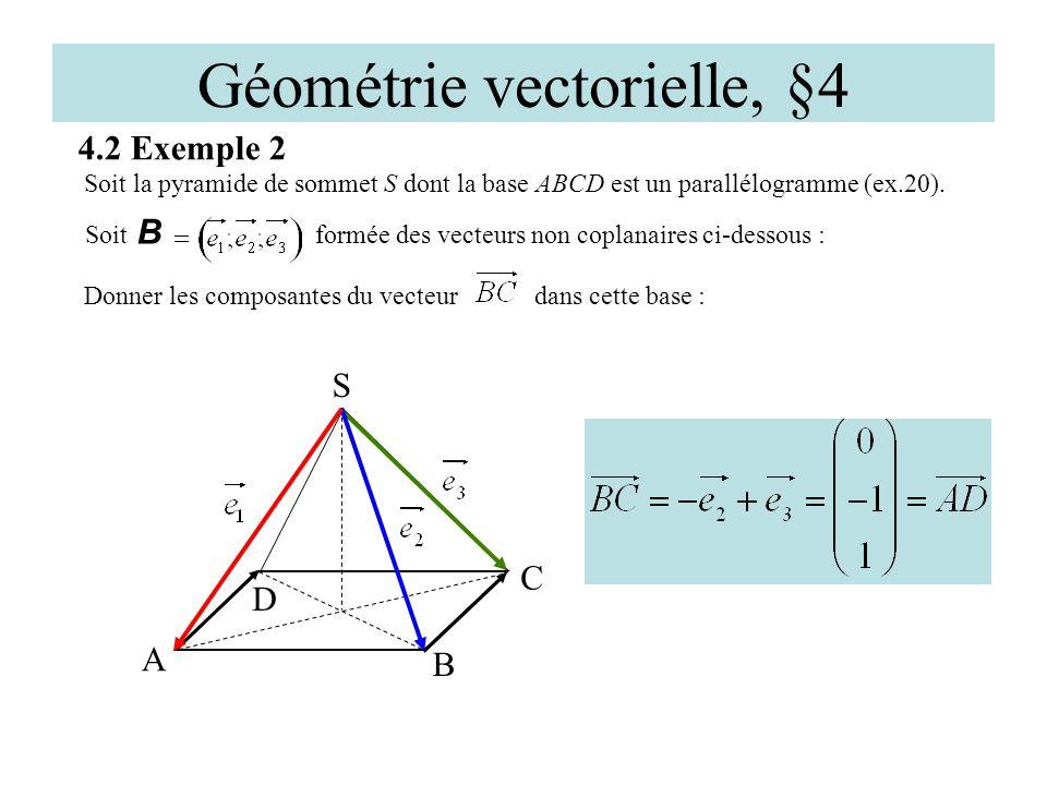 Géométrie vectorielle, §4 4.2 Exemple 2 D A C S Soit la pyramide de sommet S dont la base ABCD est un parallélogramme (ex.20). B Soit B formée des vec