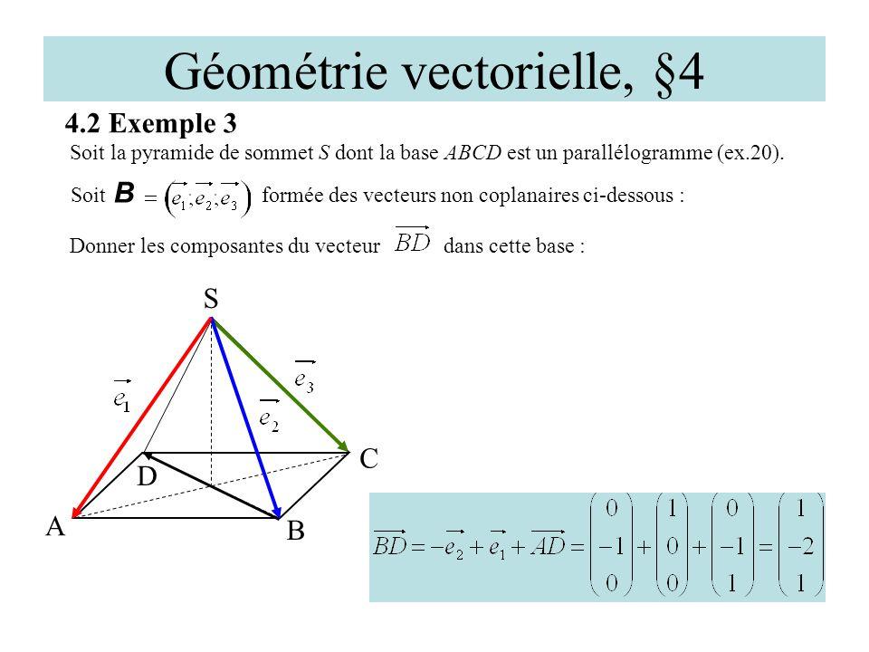 Géométrie vectorielle, §4 4.2 Exemple 3 D A C S Soit la pyramide de sommet S dont la base ABCD est un parallélogramme (ex.20). B Soit B formée des vec