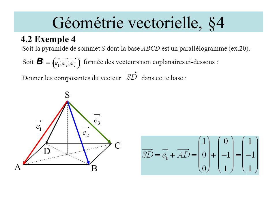 Géométrie vectorielle, §4 4.2 Exemple 4 D A C S Soit la pyramide de sommet S dont la base ABCD est un parallélogramme (ex.20). B Soit B formée des vec