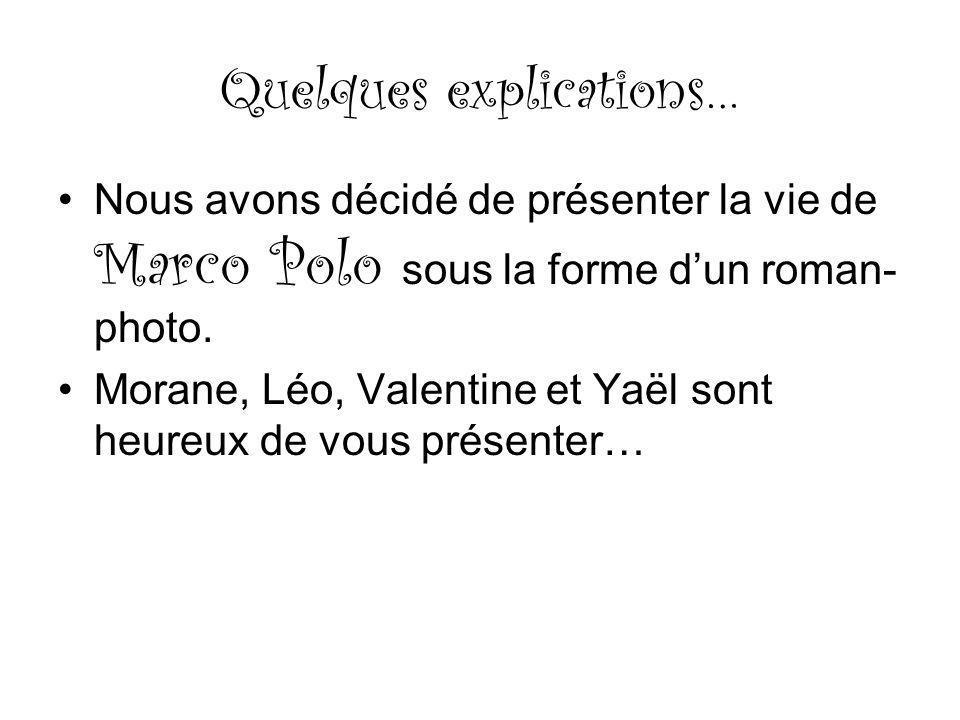 Quelques explications… Nous avons décidé de présenter la vie de Marco Polo sous la forme dun roman- photo. Morane, Léo, Valentine et Yaël sont heureux