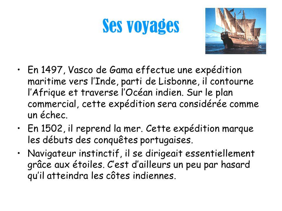 Ses voyages En 1497, Vasco de Gama effectue une expédition maritime vers lInde, parti de Lisbonne, il contourne lAfrique et traverse lOcéan indien. Su
