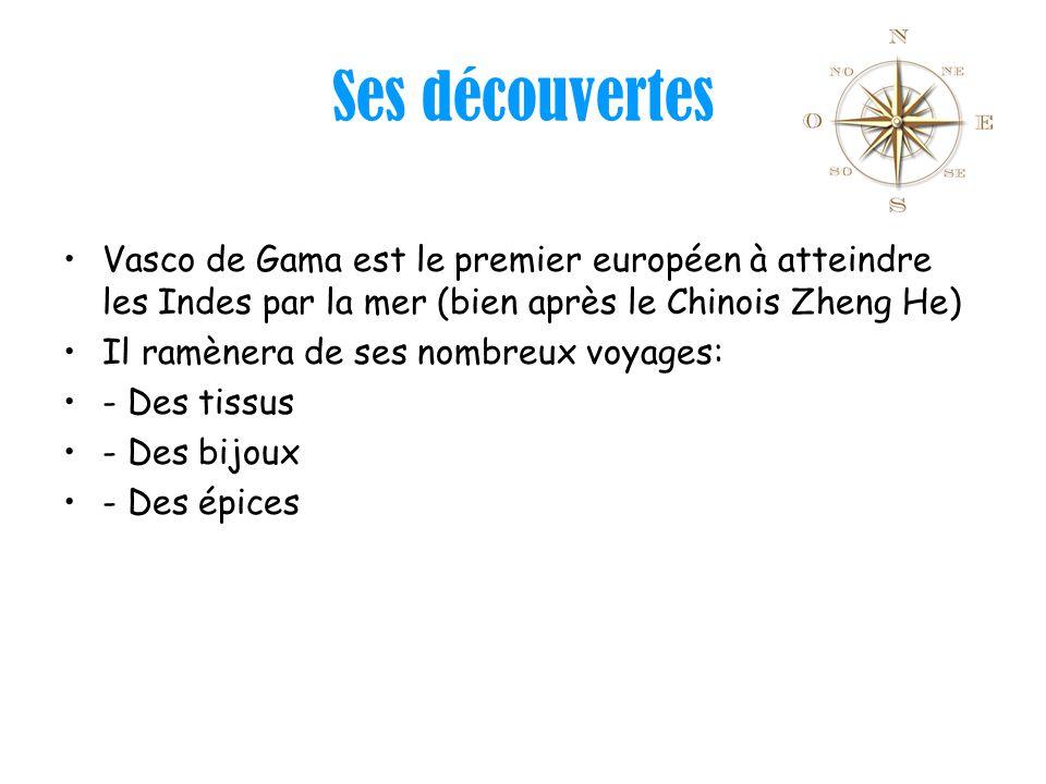 Ses découvertes Vasco de Gama est le premier européen à atteindre les Indes par la mer (bien après le Chinois Zheng He) Il ramènera de ses nombreux vo