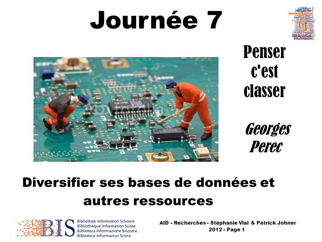 AID - Recherches - Stéphanie Vial & Patrick Johner 2012 - Page 1 Journée 7 Diversifier ses bases de données et autres ressources Penser c est classer Georges Perec