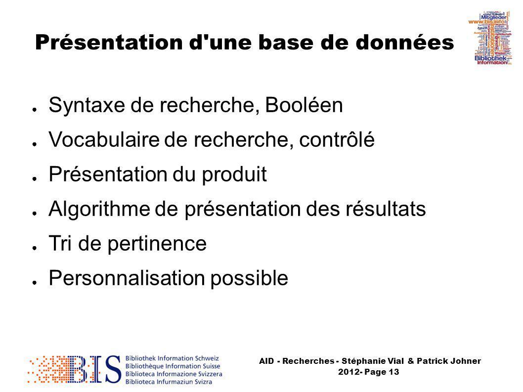 AID - Recherches - Stéphanie Vial & Patrick Johner 2012- Page 13 Syntaxe de recherche, Booléen Vocabulaire de recherche, contrôlé Présentation du produit Algorithme de présentation des résultats Tri de pertinence Personnalisation possible Présentation d une base de données