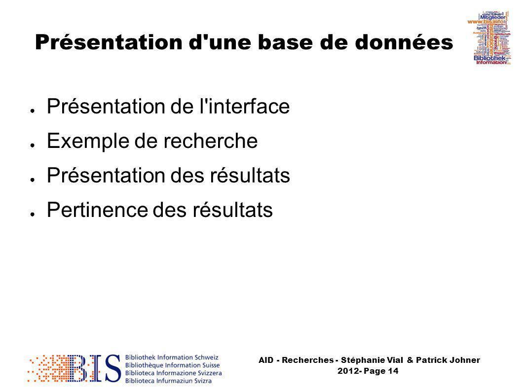AID - Recherches - Stéphanie Vial & Patrick Johner 2012- Page 14 Présentation de l interface Exemple de recherche Présentation des résultats Pertinence des résultats Présentation d une base de données