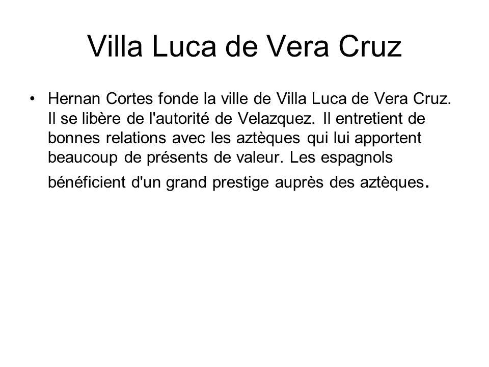 Villa Luca de Vera Cruz Hernan Cortes fonde la ville de Villa Luca de Vera Cruz. Il se libère de l'autorité de Velazquez. Il entretient de bonnes rela