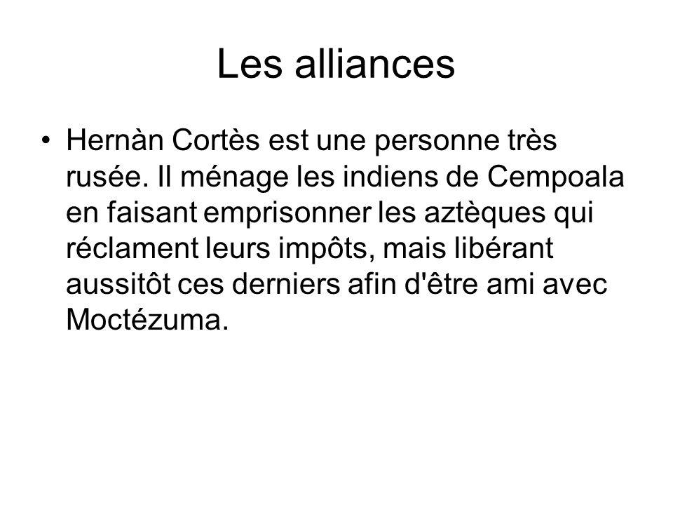 Les alliances Hernàn Cortès est une personne très rusée. Il ménage les indiens de Cempoala en faisant emprisonner les aztèques qui réclament leurs imp
