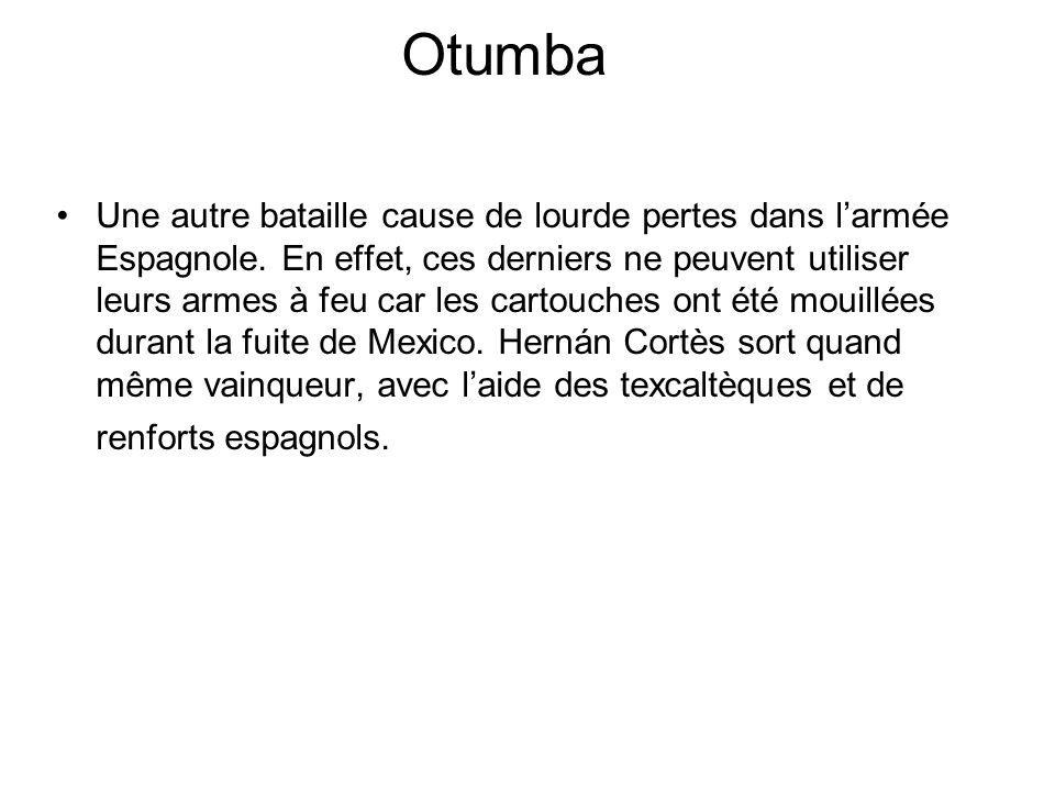 Otumba Une autre bataille cause de lourde pertes dans larmée Espagnole. En effet, ces derniers ne peuvent utiliser leurs armes à feu car les cartouche