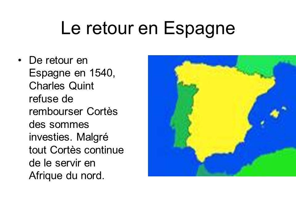 Le retour en Espagne De retour en Espagne en 1540, Charles Quint refuse de rembourser Cortès des sommes investies. Malgré tout Cortès continue de le s
