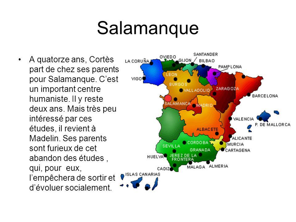 Salamanque A quatorze ans, Cortès part de chez ses parents pour Salamanque. Cest un important centre humaniste. Il y reste deux ans. Mais très peu int