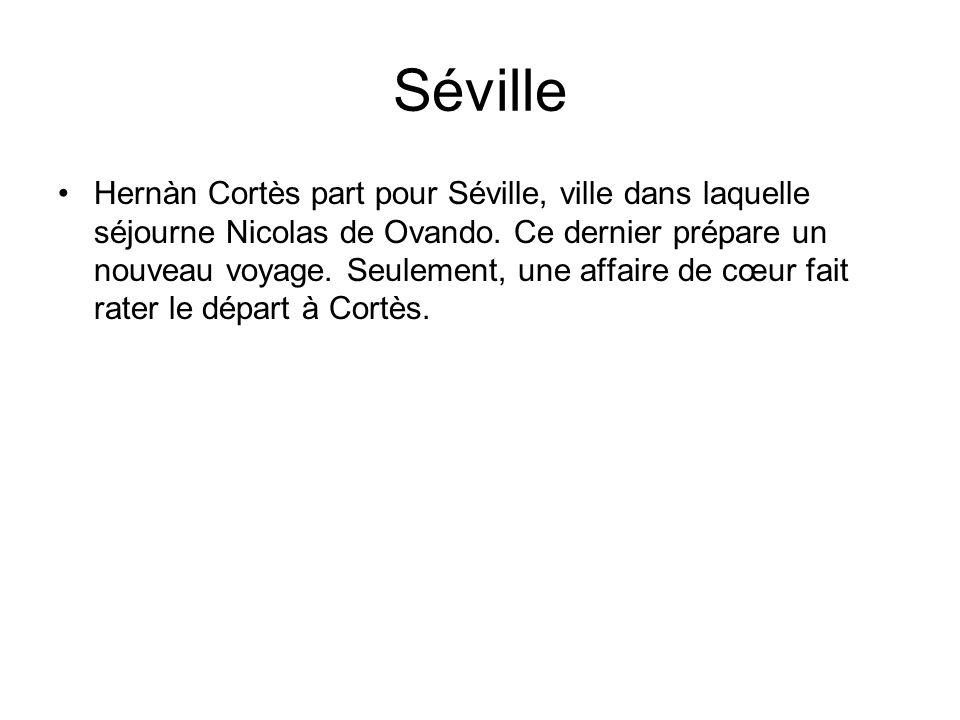 Séville Hernàn Cortès part pour Séville, ville dans laquelle séjourne Nicolas de Ovando. Ce dernier prépare un nouveau voyage. Seulement, une affaire