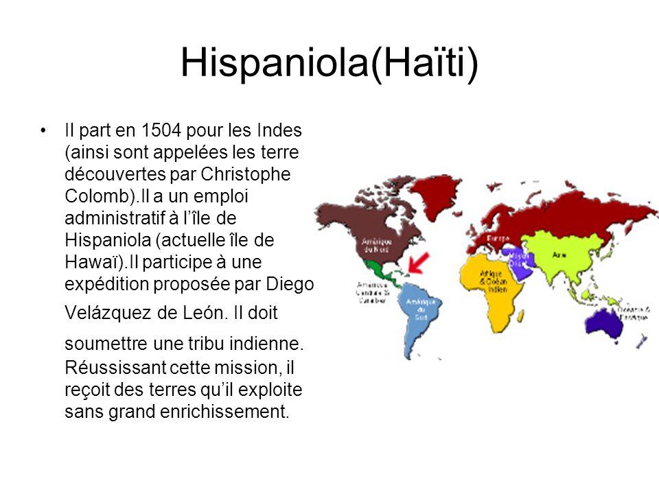 Hispaniola(Haïti) Il part en 1504 pour les Indes (ainsi sont appelées les terre découvertes par Christophe Colomb).Il a un emploi administratif à lîle