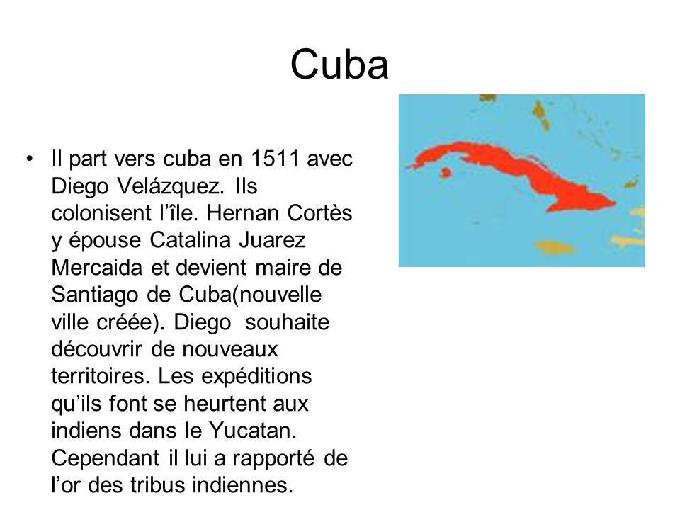 Cuba Il part vers cuba en 1511 avec Diego Velázquez. Ils colonisent lîle. Hernan Cortès y épouse Catalina Juarez Mercaida et devient maire de Santiago