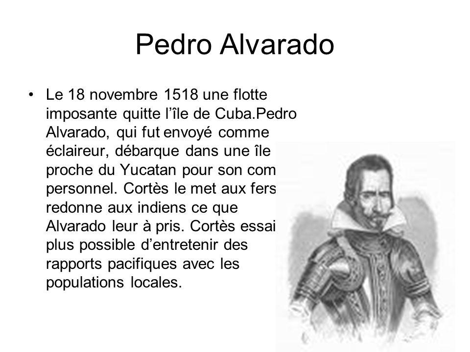 Pedro Alvarado Le 18 novembre 1518 une flotte imposante quitte lîle de Cuba.Pedro Alvarado, qui fut envoyé comme éclaireur, débarque dans une île proc