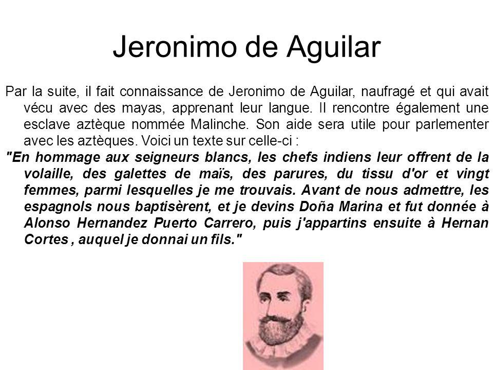 Jeronimo de Aguilar Par la suite, il fait connaissance de Jeronimo de Aguilar, naufragé et qui avait vécu avec des mayas, apprenant leur langue. Il re