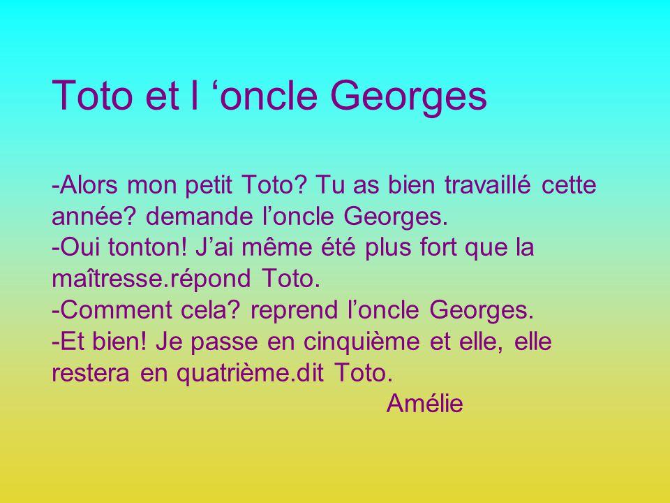 Toto et l oncle Georges -Alors mon petit Toto? Tu as bien travaillé cette année? demande loncle Georges. -Oui tonton! Jai même été plus fort que la ma