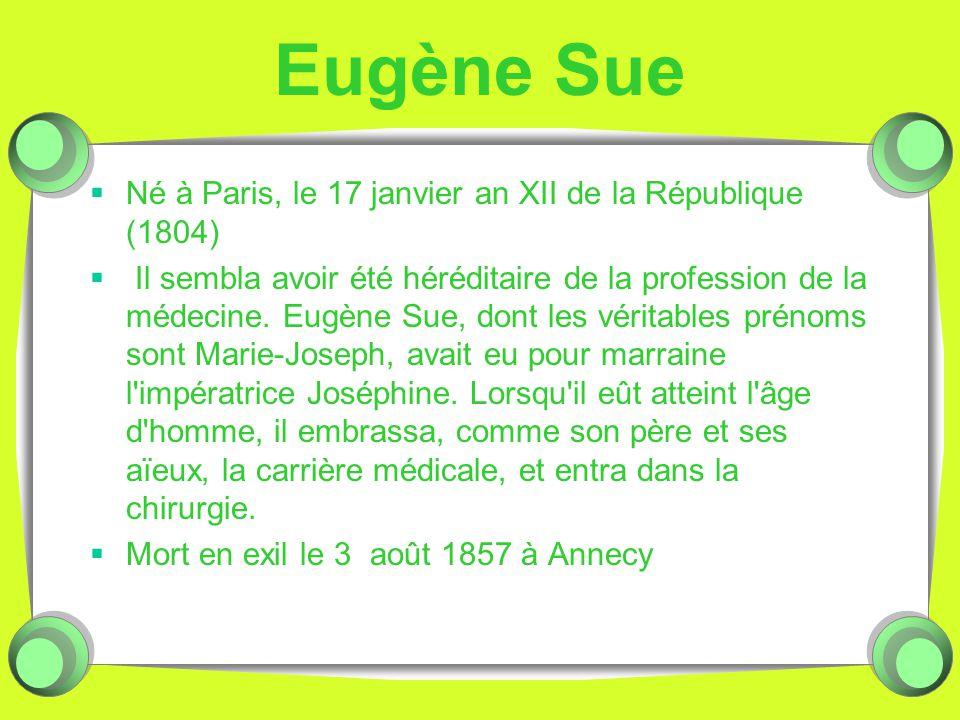 Eugène Sue Né à Paris, le 17 janvier an XII de la République (1804) Il sembla avoir été héréditaire de la profession de la médecine. Eugène Sue, dont