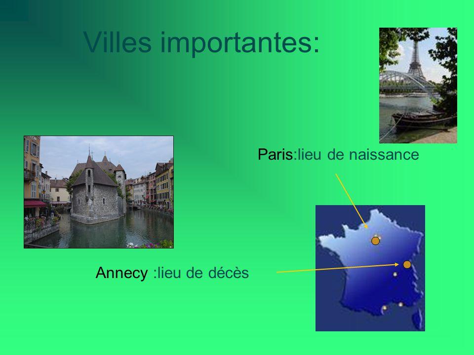 Villes importantes: Paris:lieu de naissance Annecy :lieu de décès