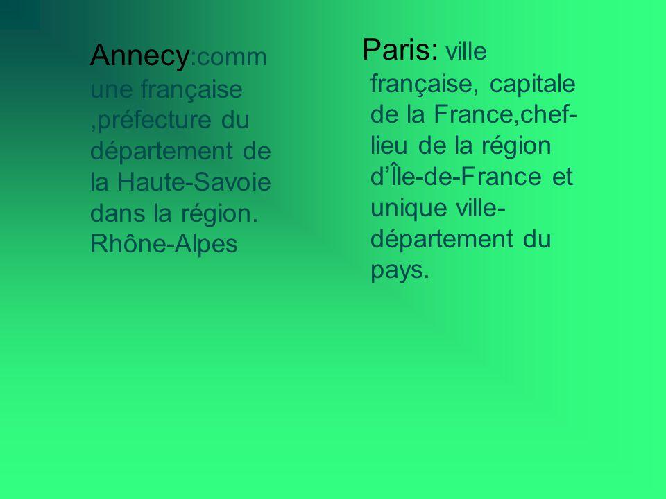 Paris: ville française, capitale de la France,chef- lieu de la région dÎle-de-France et unique ville- département du pays. Annecy :comm une française,