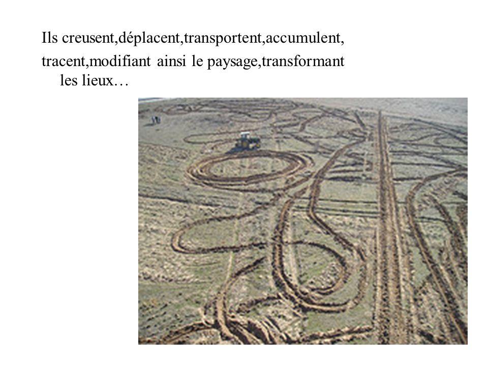 Ils creusent,déplacent,transportent,accumulent, tracent,modifiant ainsi le paysage,transformant les lieux…