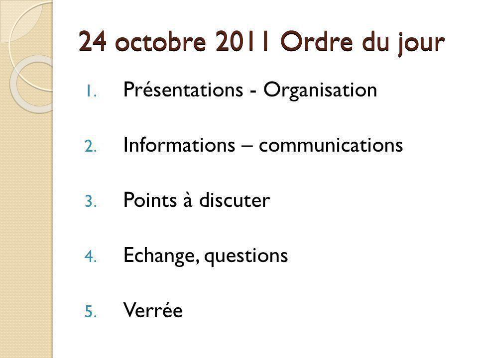 24 octobre 2011 Ordre du jour 1. Présentations - Organisation 2. Informations – communications 3. Points à discuter 4. Echange, questions 5. Verrée